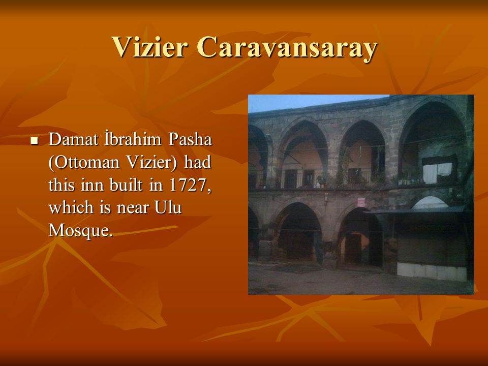 Vizier Caravansaray Damat İbrahim Pasha (Ottoman Vizier) had this inn built in 1727, which is near Ulu Mosque. Damat İbrahim Pasha (Ottoman Vizier) ha