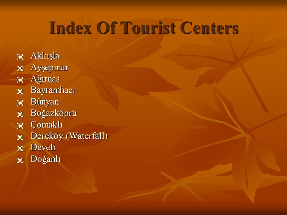 Index Of Tourist Centers  A A A Akkışla  A A A Ayşepınar  A A A Ağırnas  B B B Bayramhacı  B B B Bünyan  B B B Boğazköprü  Ç Ç Ç Çomaklı  D D D Dereköy (Waterfall)  D D D Develi  D D D Doğanlı