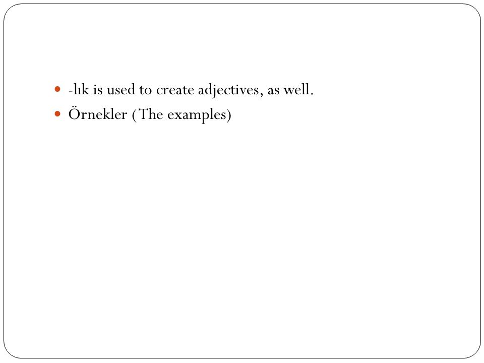-lık is used to create adjectives, as well. Örnekler ( The examples)