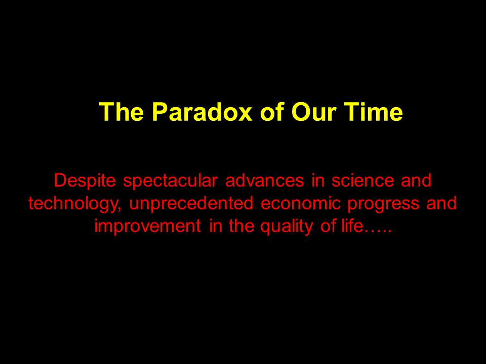 The Paradox of Our Time Despite spectacular advances in science and technology, unprecedented economic progress and improvement in the quality of life…..