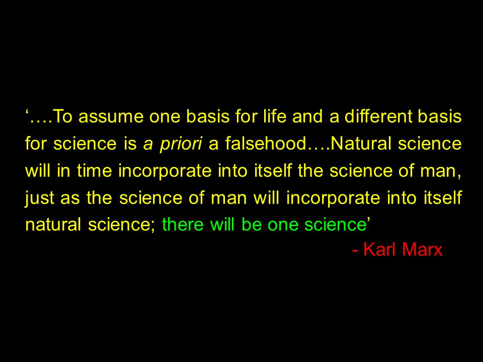 '….To assume one basis for life and a different basis for science is a priori a falsehood….Natural science will in time incorporate into itself the science of man, just as the science of man will incorporate into itself natural science; there will be one science' - Karl Marx