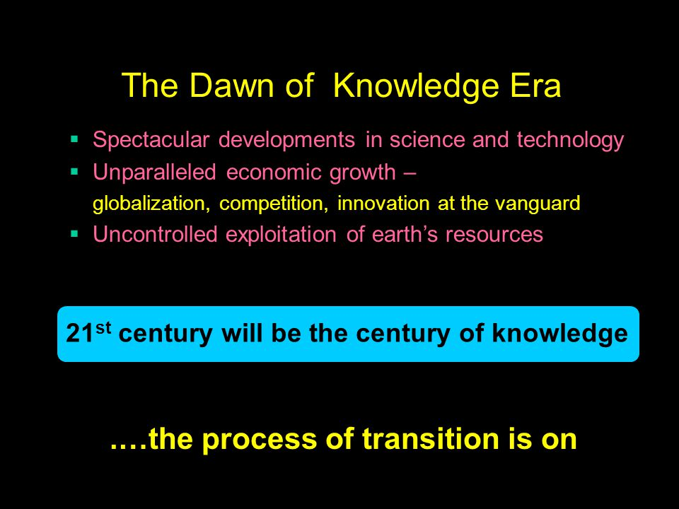 The Dawn of Knowledge Era 21 st century will be the century of knowledge.…the process of transition is on  Spectacular developments in science and technology  Unparalleled economic growth – globalization, competition, innovation at the vanguard  Uncontrolled exploitation of earth's resources