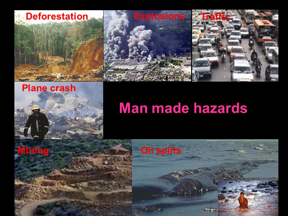 Man made hazards Oil spillsMining Deforestation Traffic Explosions Plane crash
