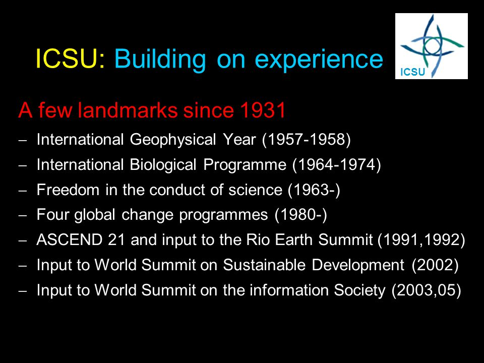ICSU: Building on experience A few landmarks since 1931:  International Geophysical Year (1957-1958)  International Biological Programme (1964-1974)  Freedom in the conduct of science (1963-)  Four global change programmes (1980-)  ASCEND 21 and input to the Rio Earth Summit (1991,1992)  Input to World Summit on Sustainable Development (2002)  Input to World Summit on the information Society (2003,05) ICSU