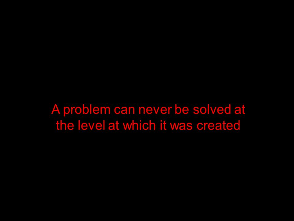 A problem can never be solved at the level at which it was created