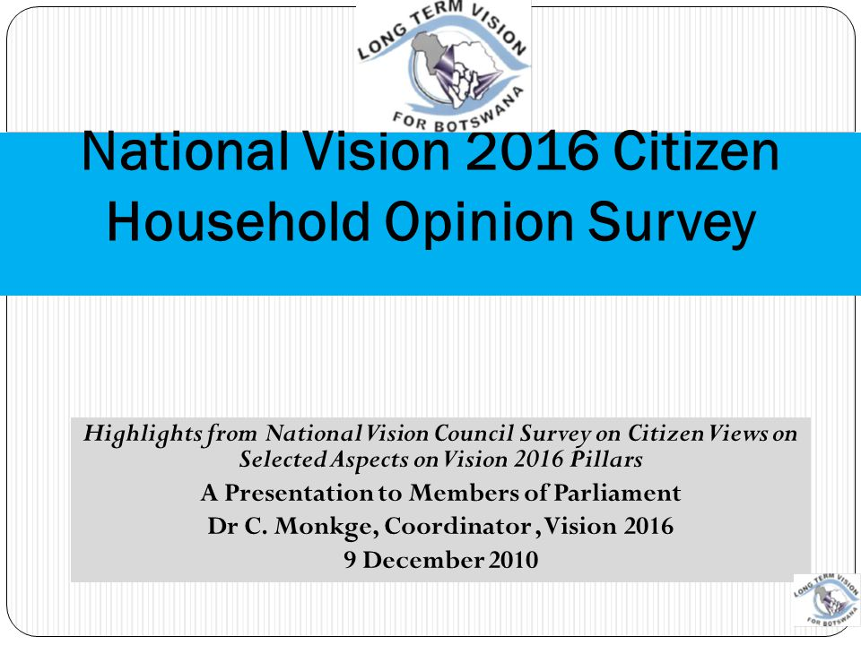 BACKGROUND (I) Vision Council required to report 'progress' against 2016 pillars This study focuses on citizen views towards Vision 2016 Council engaged BIDPA to conduct study Study also asks on views about the running of the Vision per-se Citizen views historically unaccounted for in many of the sources of information on Vision 2016