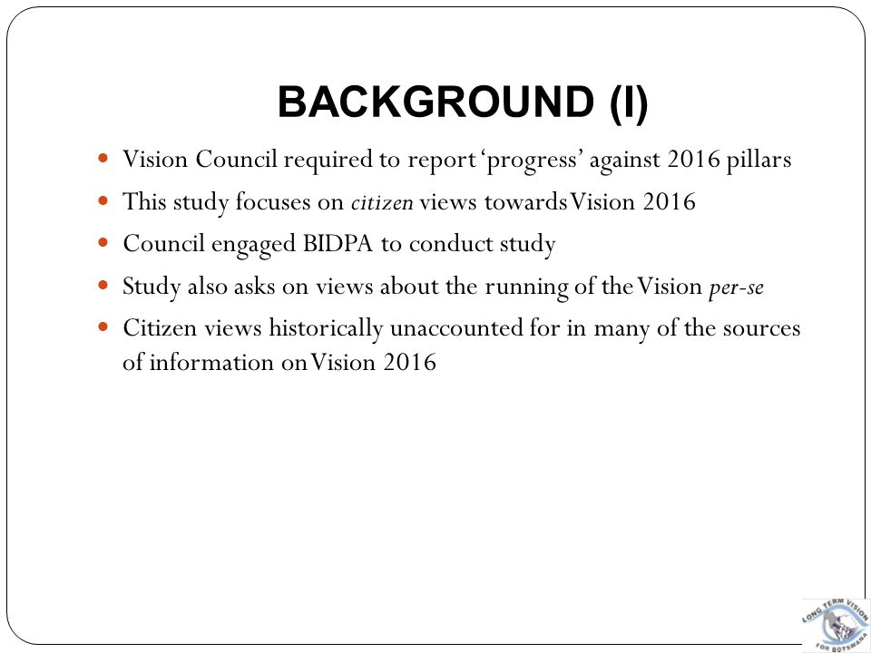 PILLAR 6 : MORAL AND TOLERANT NATION Vision 2016 says: No citizen of the future Botswana will be disadvantaged as a result of gender, age, religion or creed, color, national or ethnic origin, location, language or political opinions (Vision 2016 booklet)