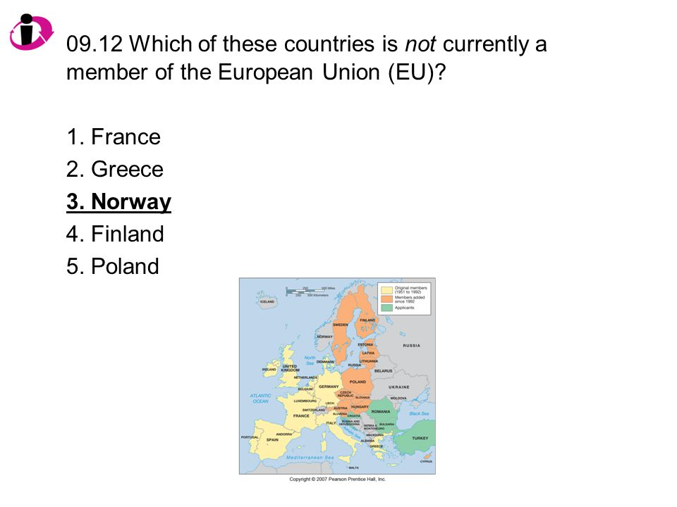09.12 Which of these countries is not currently a member of the European Union (EU)? 1. France 2. Greece 3. Norway 4. Finland 5. Poland