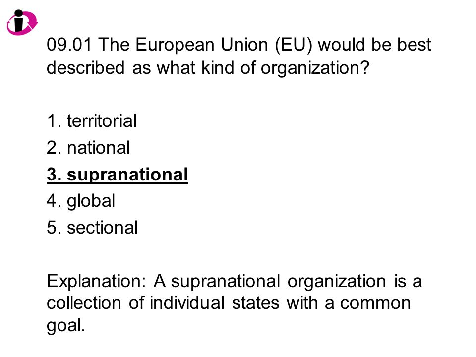 09.01 The European Union (EU) would be best described as what kind of organization? 1. territorial 2. national 3. supranational 4. global 5. sectional