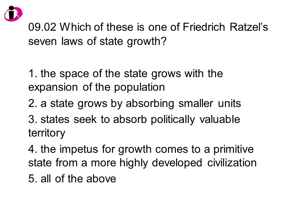 09.02 Which of these is one of Friedrich Ratzel's seven laws of state growth? 1. the space of the state grows with the expansion of the population 2.