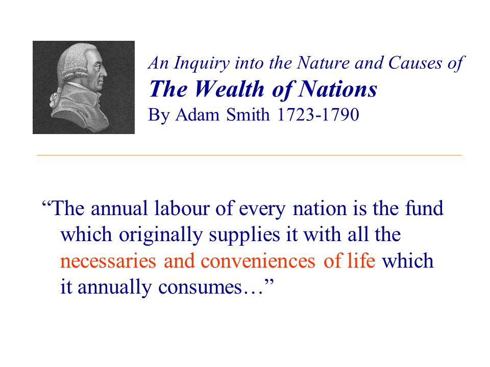 An Inquiry into the Nature and Causes of The Wealth of Nations By Adam Smith 1723-1790 The annual labour of every nation is the fund which originally supplies it with all the necessaries and conveniences of life which it annually consumes…