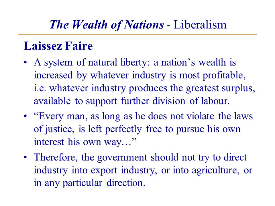 The Wealth of Nations - Liberalism Laissez Faire A system of natural liberty: a nation's wealth is increased by whatever industry is most profitable, i.e.