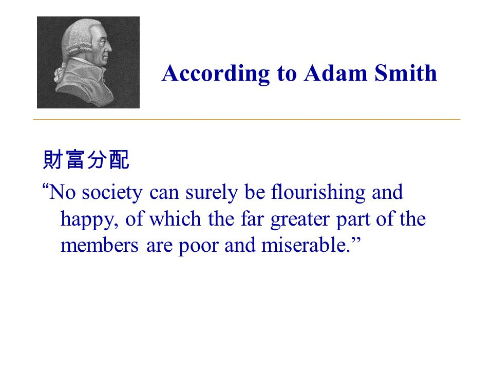According to Adam Smith 財富分配 No society can surely be flourishing and happy, of which the far greater part of the members are poor and miserable.