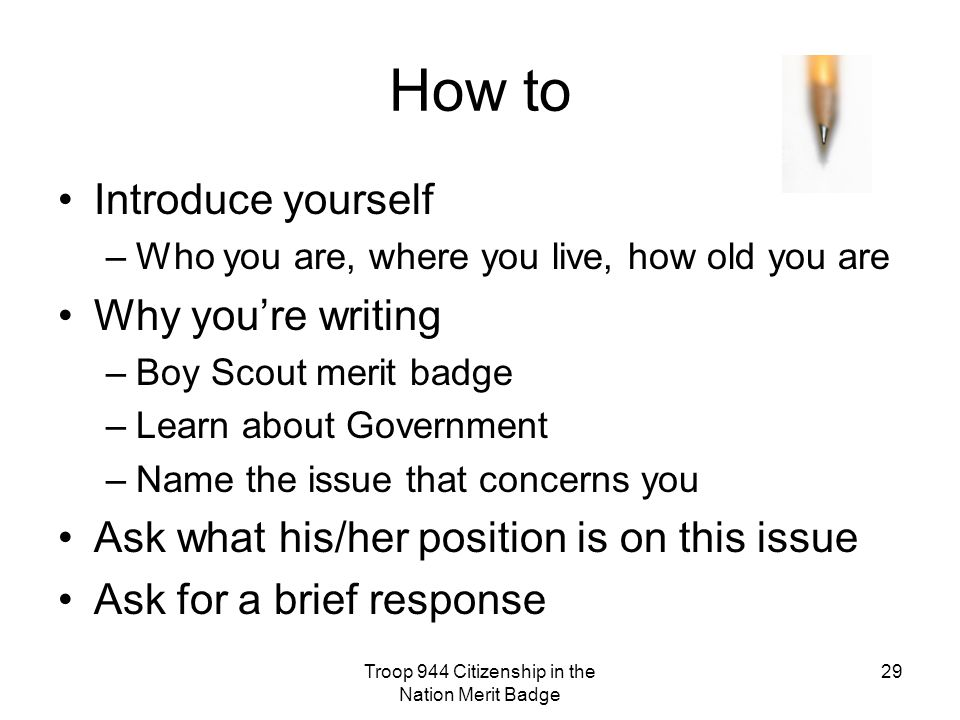 Troop 944 Citizenship in the Nation Merit Badge 29 How to Introduce yourself –Who you are, where you live, how old you are Why you're writing –Boy Scout merit badge –Learn about Government –Name the issue that concerns you Ask what his/her position is on this issue Ask for a brief response