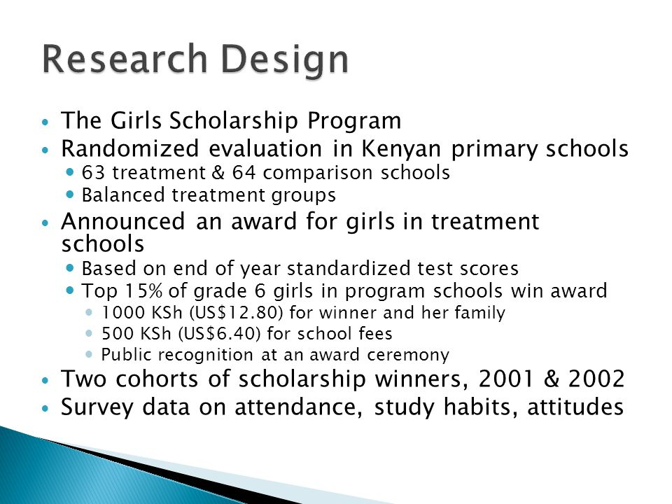 The Girls Scholarship Program Randomized evaluation in Kenyan primary schools 63 treatment & 64 comparison schools Balanced treatment groups Announced