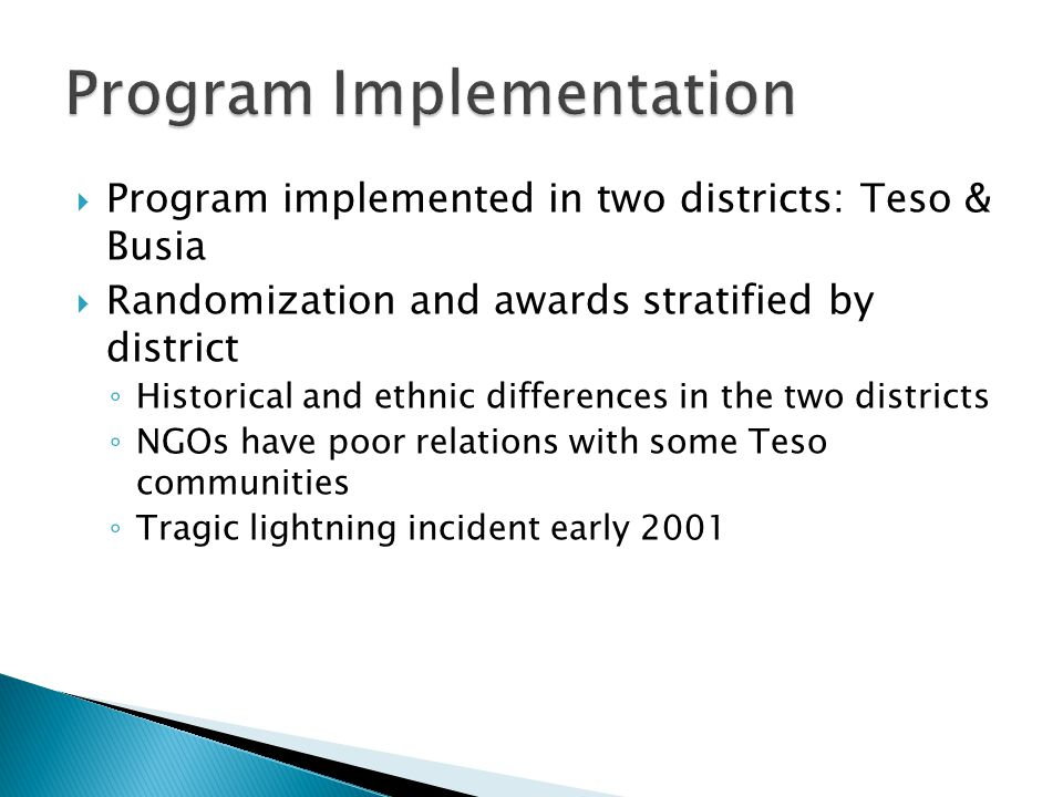  Program implemented in two districts: Teso & Busia  Randomization and awards stratified by district ◦ Historical and ethnic differences in the two districts ◦ NGOs have poor relations with some Teso communities ◦ Tragic lightning incident early 2001