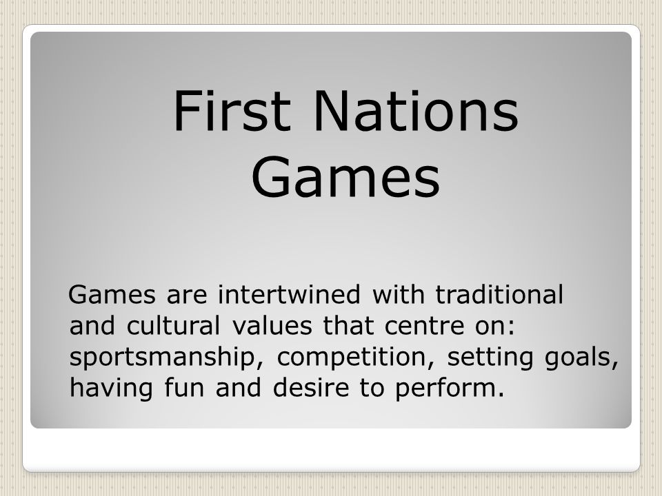 First Nations Games Games are intertwined with traditional and cultural values that centre on: sportsmanship, competition, setting goals, having fun and desire to perform.