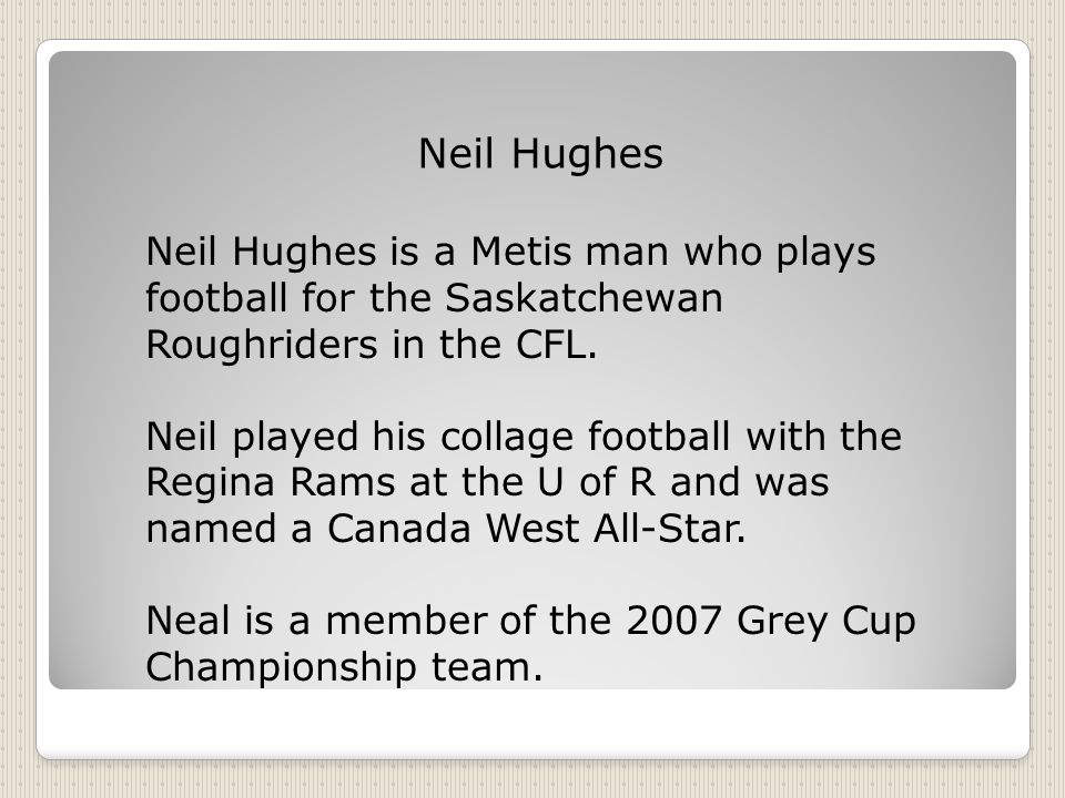 Neil Hughes Neil Hughes is a Metis man who plays football for the Saskatchewan Roughriders in the CFL.