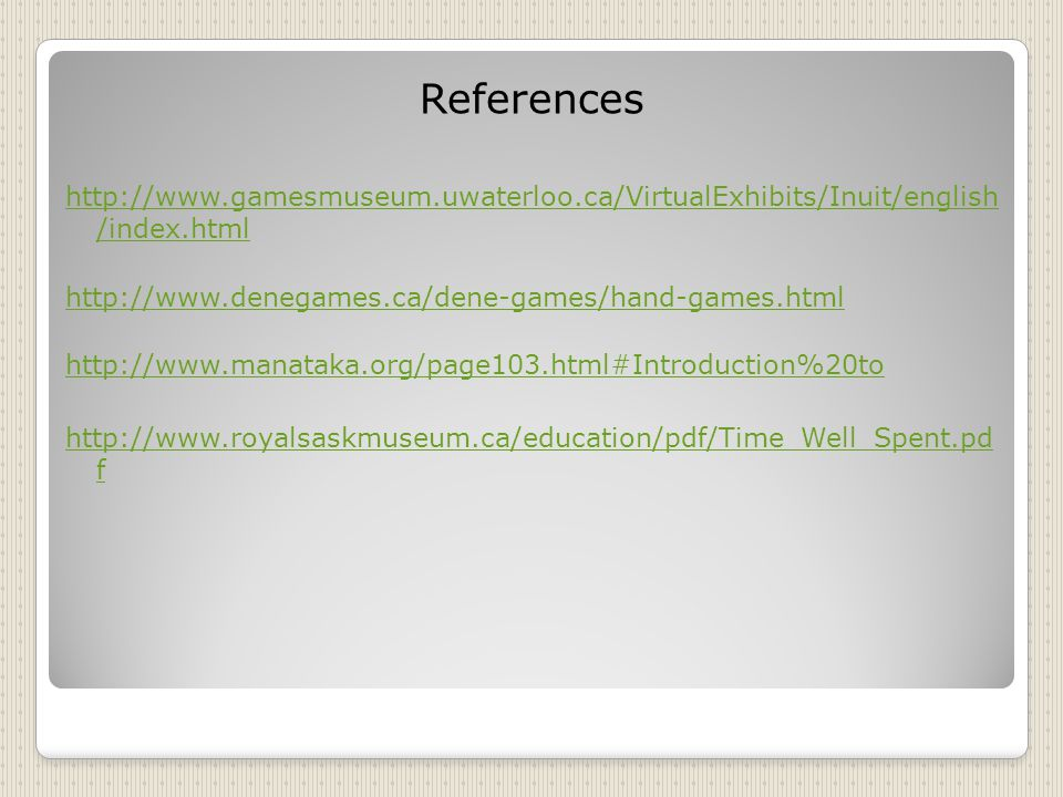 References http://www.gamesmuseum.uwaterloo.ca/VirtualExhibits/Inuit/english /index.html http://www.denegames.ca/dene-games/hand-games.html http://www.manataka.org/page103.html#Introduction%20to http://www.royalsaskmuseum.ca/education/pdf/Time_Well_Spent.pd f