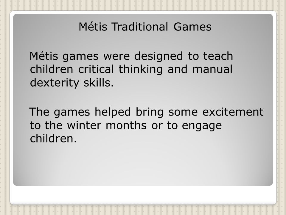 Métis Traditional Games Métis games were designed to teach children critical thinking and manual dexterity skills.