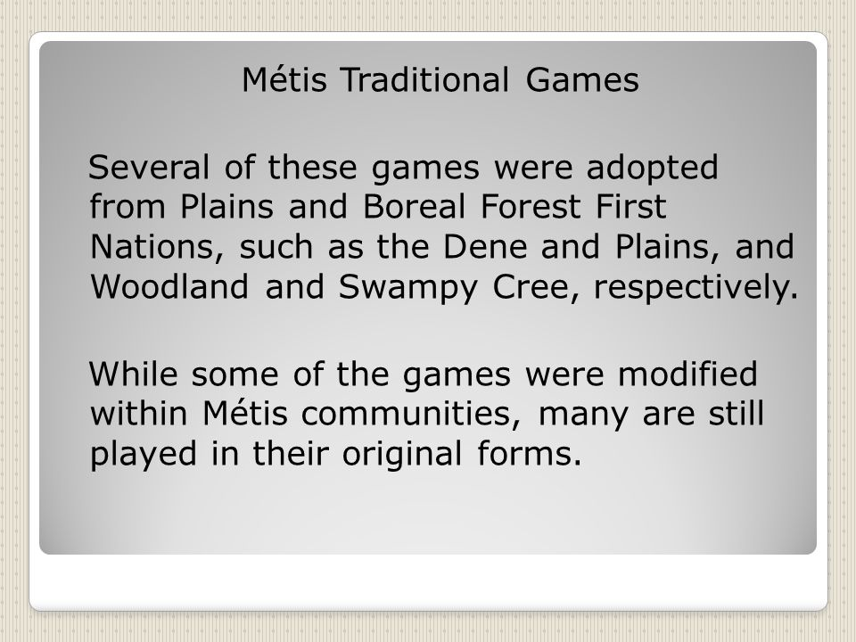 Métis Traditional Games Several of these games were adopted from Plains and Boreal Forest First Nations, such as the Dene and Plains, and Woodland and Swampy Cree, respectively.