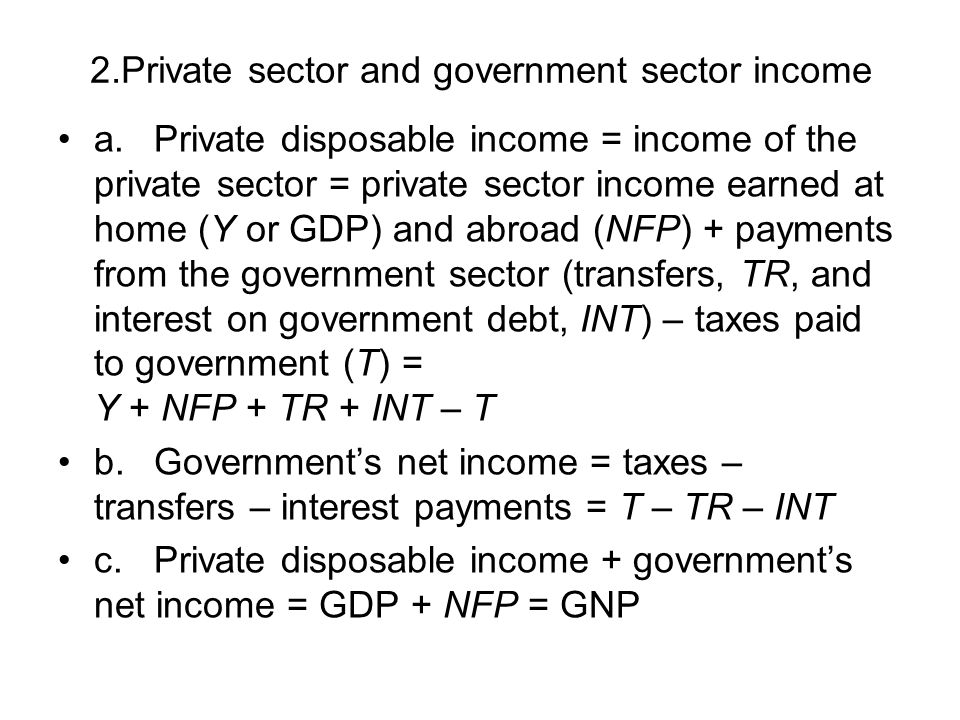 2.Private sector and government sector income a.Private disposable income = income of the private sector = private sector income earned at home (Y or