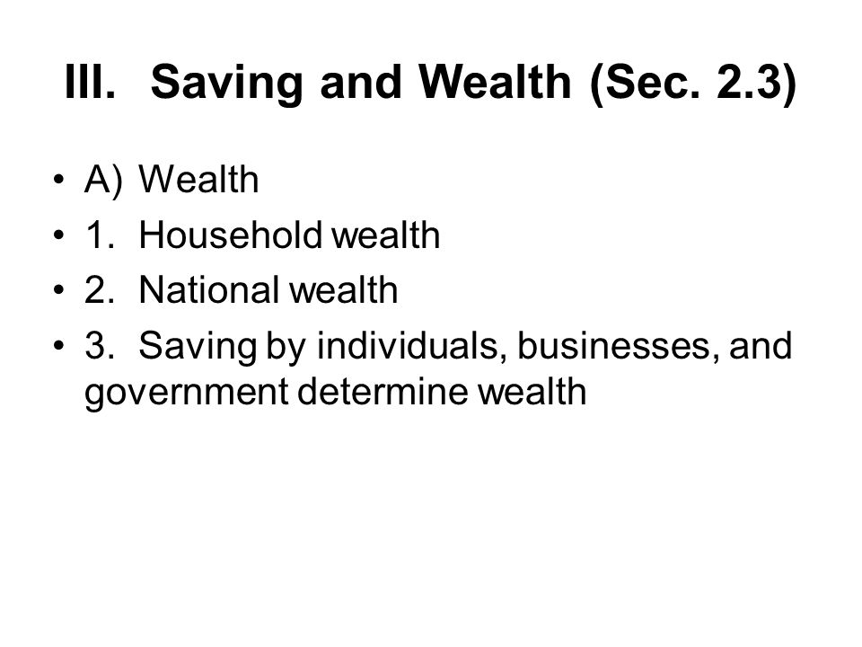 III.Saving and Wealth (Sec. 2.3) A)Wealth 1.Household wealth 2.National wealth 3.Saving by individuals, businesses, and government determine wealth