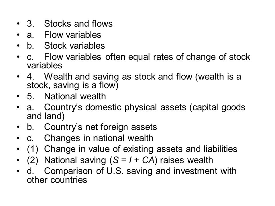 3.Stocks and flows a.Flow variables b.Stock variables c.Flow variables often equal rates of change of stock variables 4.Wealth and saving as stock and