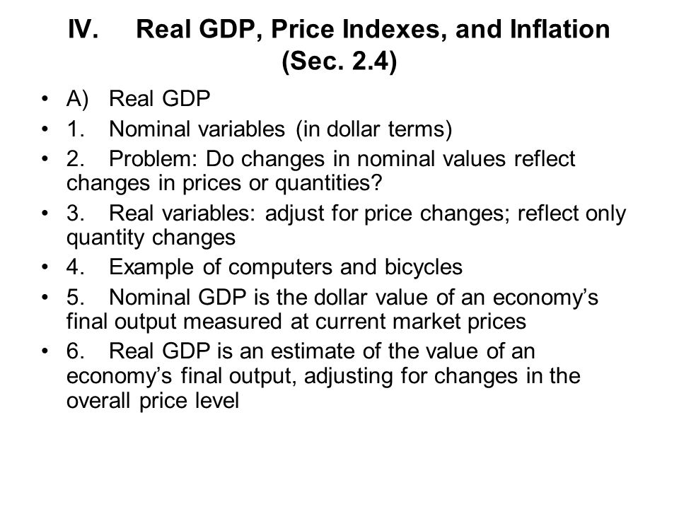 IV.Real GDP, Price Indexes, and Inflation (Sec. 2.4) A)Real GDP 1.Nominal variables (in dollar terms) 2.Problem: Do changes in nominal values reflect