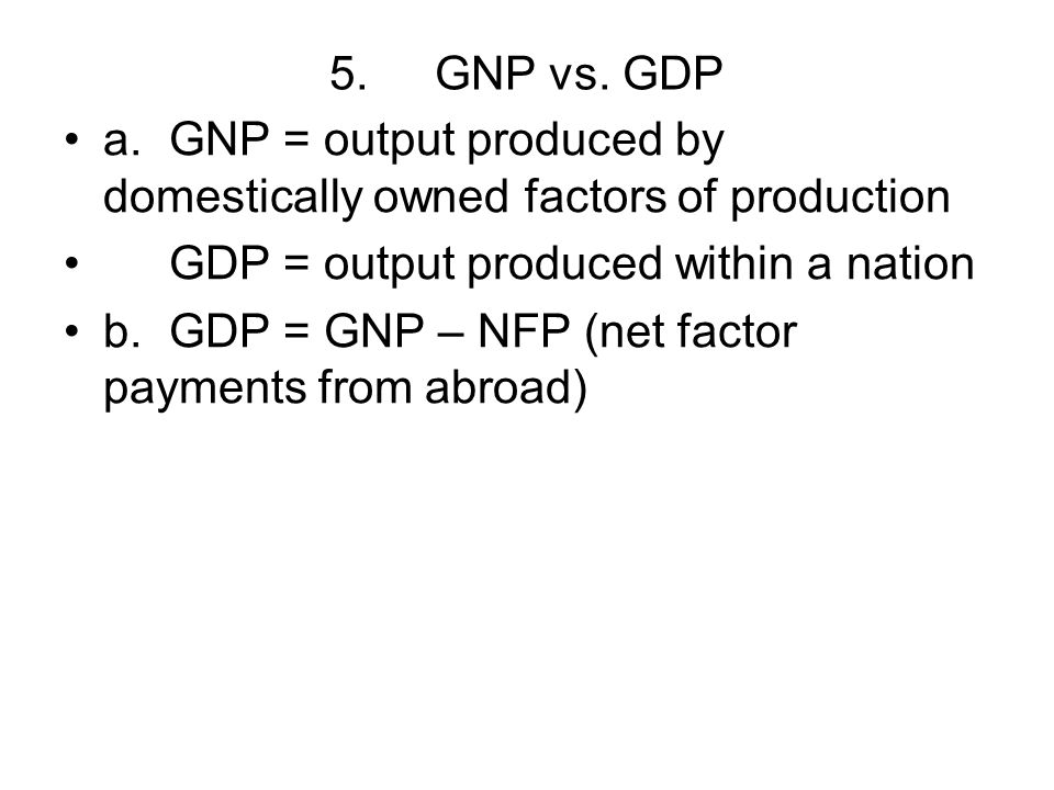 5.GNP vs. GDP a.GNP = output produced by domestically owned factors of production GDP = output produced within a nation b.GDP = GNP – NFP (net factor