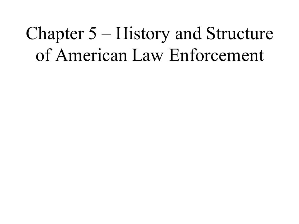 Chapter 5 Chapter 5 – History and Structure of American Law Enforcement