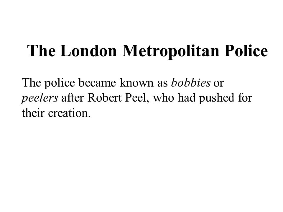 Chapter 5 The London Metropolitan Police The police became known as bobbies or peelers after Robert Peel, who had pushed for their creation.
