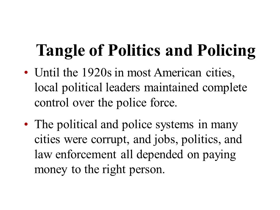 Chapter 5 Tangle of Politics and Policing Until the 1920s in most American cities, local political leaders maintained complete control over the police