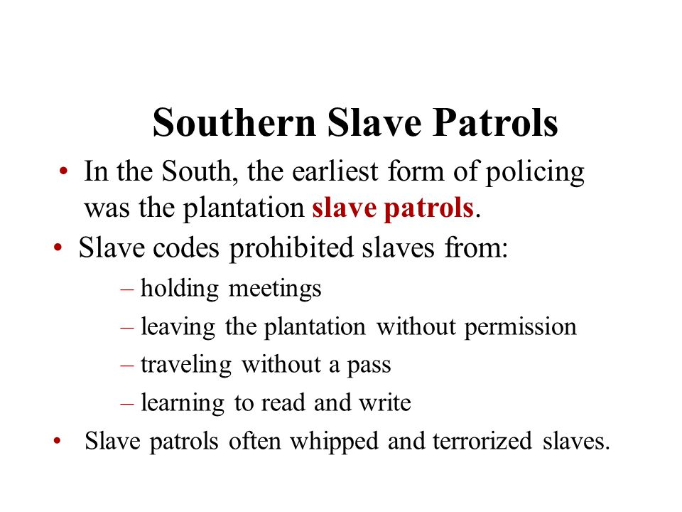 Chapter 5 Southern Slave Patrols In the South, the earliest form of policing was the plantation slave patrols. Slave codes prohibited slaves from: – h