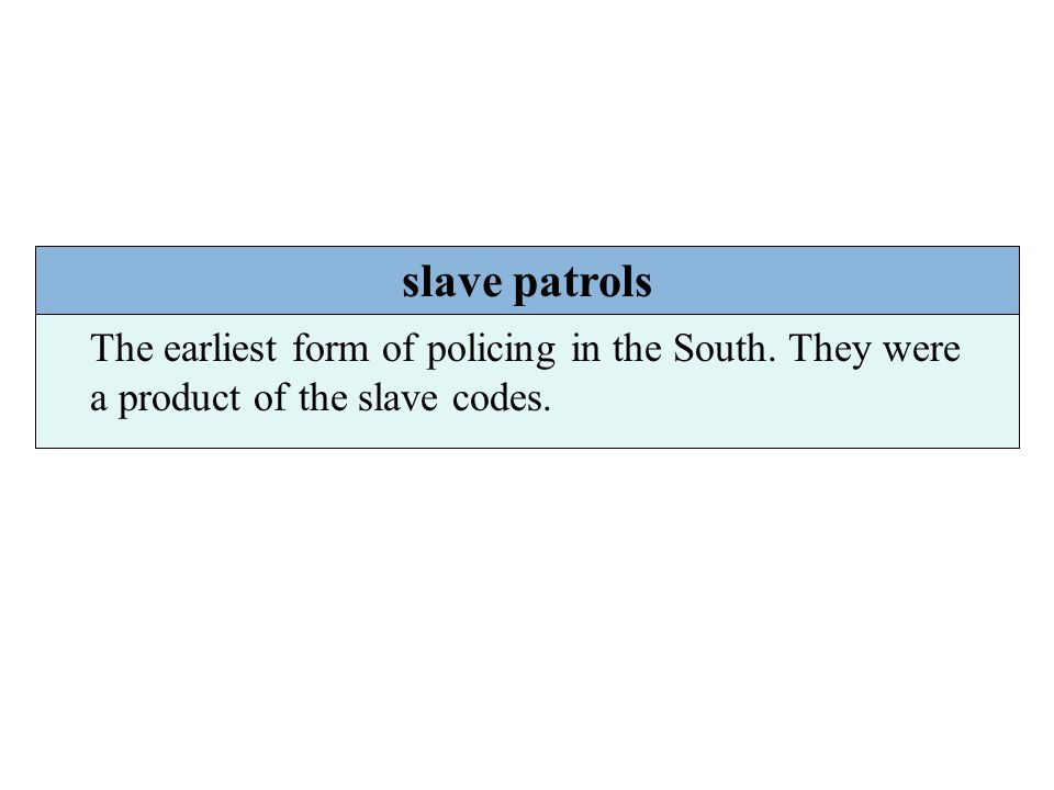 Chapter 5 slave patrols The earliest form of policing in the South. They were a product of the slave codes.