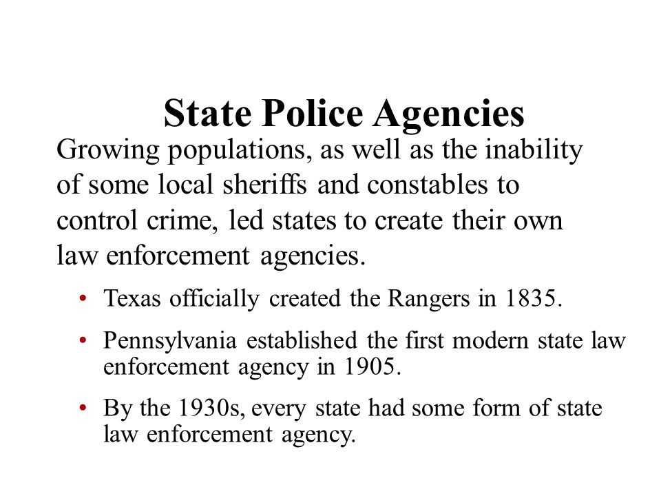 Chapter 5 State Police Agencies Growing populations, as well as the inability of some local sheriffs and constables to control crime, led states to cr