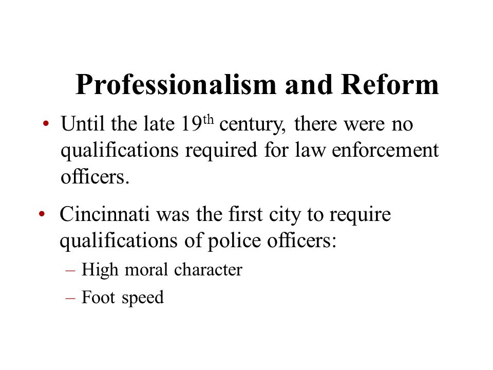 Chapter 5 Professionalism and Reform Until the late 19 th century, there were no qualifications required for law enforcement officers. Cincinnati was
