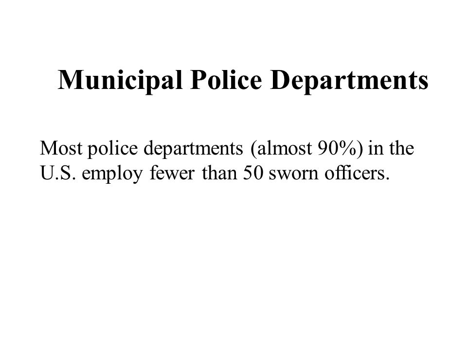 Chapter 5 Municipal Police Departments Most police departments (almost 90%) in the U.S. employ fewer than 50 sworn officers.