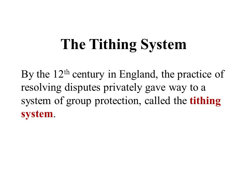Chapter 5 The Tithing System By the 12 th century in England, the practice of resolving disputes privately gave way to a system of group protection, c
