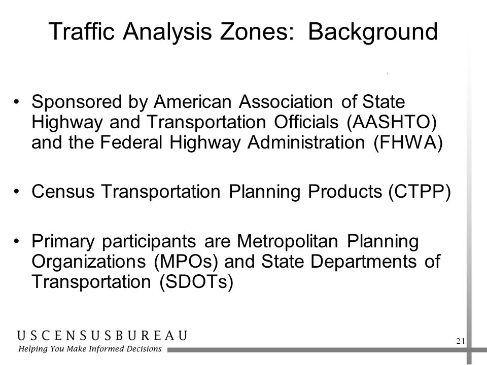 Traffic Analysis Zones: Background Sponsored by American Association of State Highway and Transportation Officials (AASHTO) and the Federal Highway Administration (FHWA) Census Transportation Planning Products (CTPP) Primary participants are Metropolitan Planning Organizations (MPOs) and State Departments of Transportation (SDOTs) 21