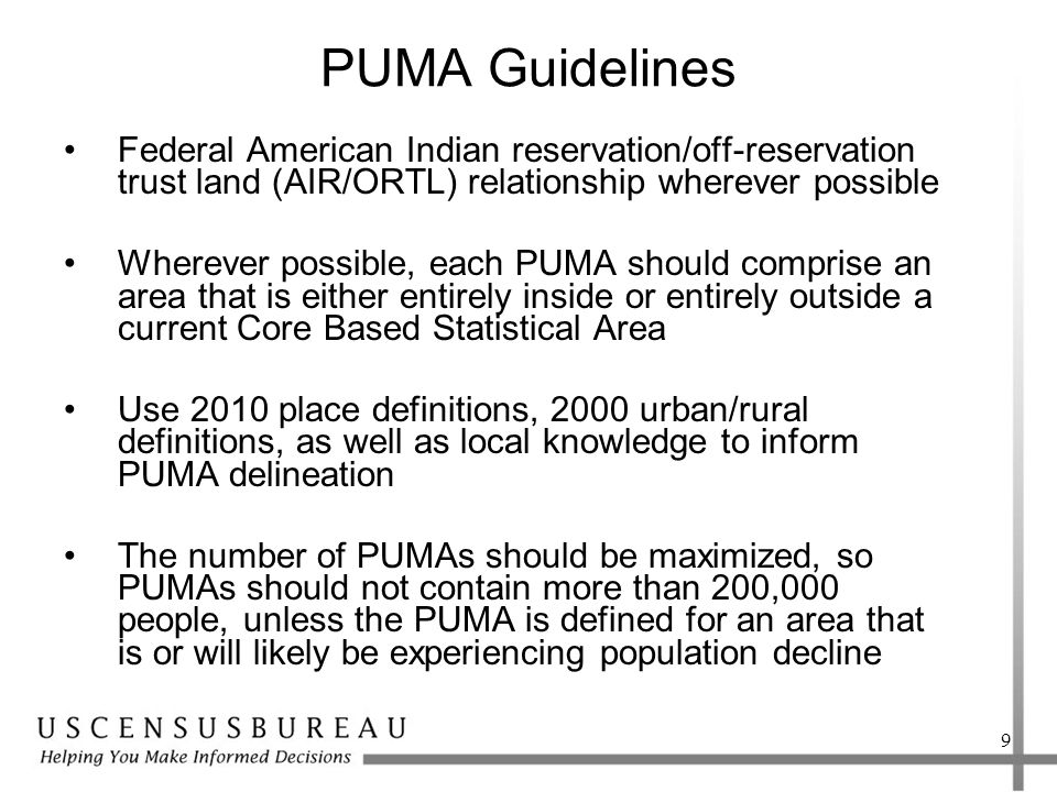PUMA Guidelines Federal American Indian reservation/off-reservation trust land (AIR/ORTL) relationship wherever possible Wherever possible, each PUMA should comprise an area that is either entirely inside or entirely outside a current Core Based Statistical Area Use 2010 place definitions, 2000 urban/rural definitions, as well as local knowledge to inform PUMA delineation The number of PUMAs should be maximized, so PUMAs should not contain more than 200,000 people, unless the PUMA is defined for an area that is or will likely be experiencing population decline 9