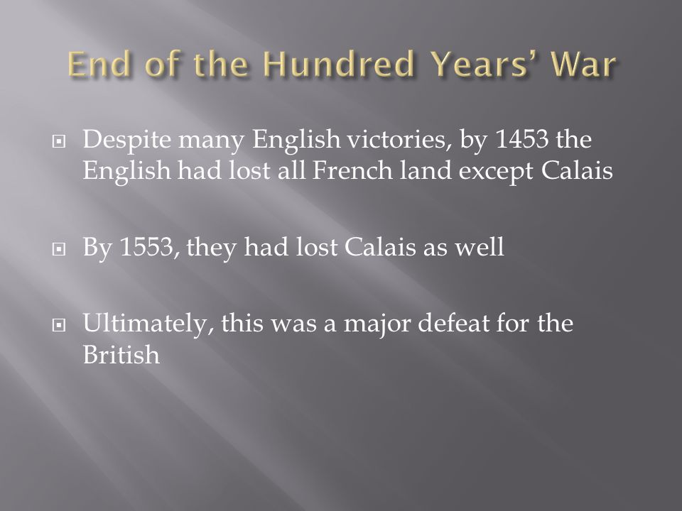  Despite many English victories, by 1453 the English had lost all French land except Calais  By 1553, they had lost Calais as well  Ultimately, this was a major defeat for the British