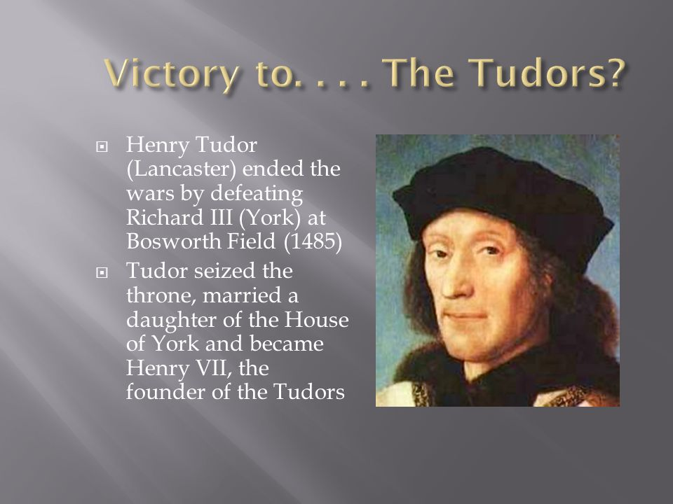  Henry Tudor (Lancaster) ended the wars by defeating Richard III (York) at Bosworth Field (1485)  Tudor seized the throne, married a daughter of the House of York and became Henry VII, the founder of the Tudors