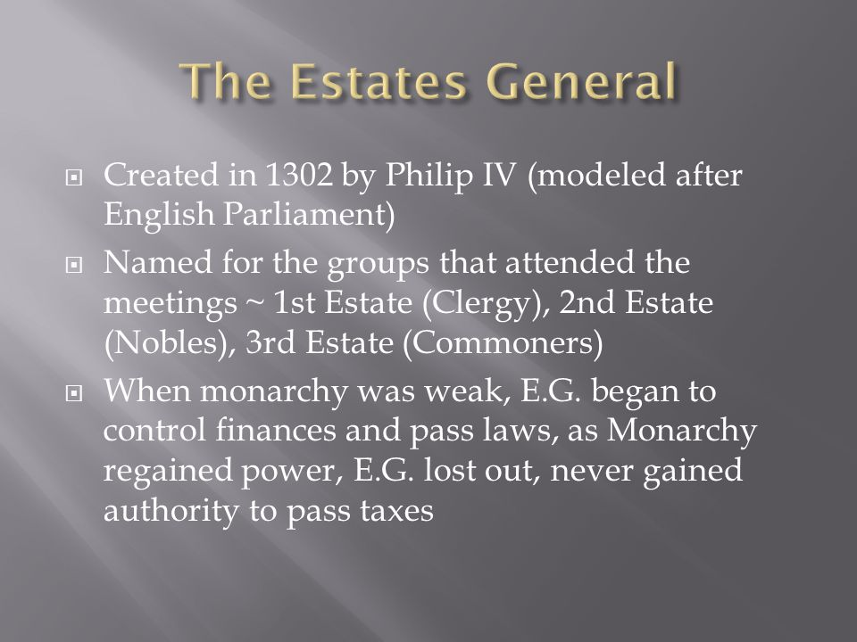  Created in 1302 by Philip IV (modeled after English Parliament)  Named for the groups that attended the meetings ~ 1st Estate (Clergy), 2nd Estate (Nobles), 3rd Estate (Commoners)  When monarchy was weak, E.G.