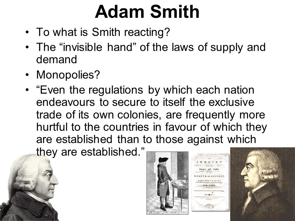 "Adam Smith To what is Smith reacting? The ""invisible hand"" of the laws of supply and demand Monopolies? ""Even the regulations by which each nation end"