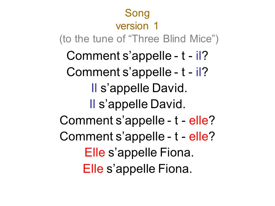 "Song version 1 (to the tune of ""Three Blind Mice"") Comment s'appelle - t - il? Il s'appelle David. Comment s'appelle - t - elle? Elle s'appelle Fiona."