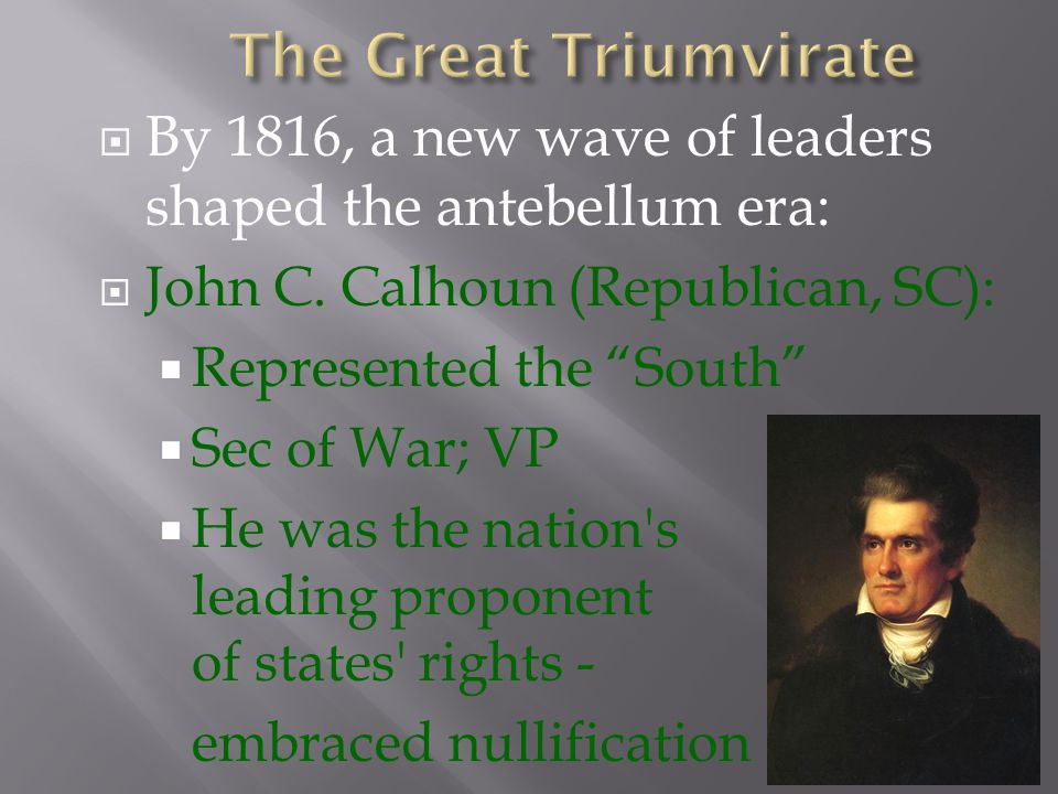  By 1816, a new wave of leaders shaped the antebellum era:  Daniel Webster (Whig, MA):  Represented the North  Congressman; Sec of State  Strong proponent of Nationalism & strong critic of states rights While they did not always agree, this Great Triumvirate of Clay, Calhoun, & Webster enthusiastically supported national economic development