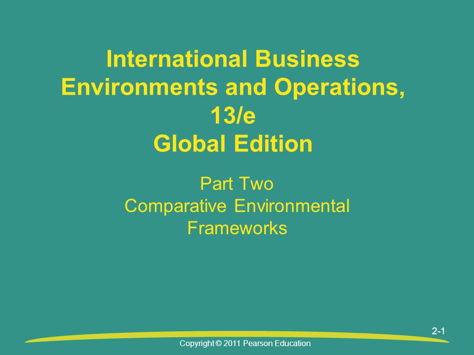 Copyright © 2011 Pearson Education 2-1 International Business Environments and Operations, 13/e Global Edition Part Two Comparative Environmental Fram