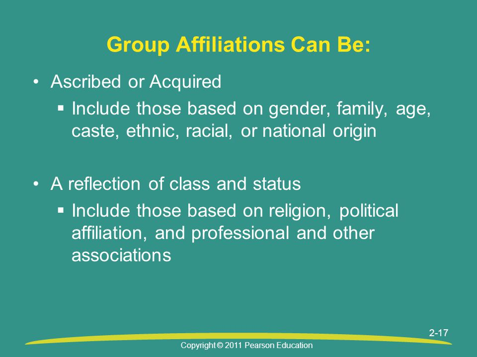 Copyright © 2011 Pearson Education 2-17 Group Affiliations Can Be: Ascribed or Acquired  Include those based on gender, family, age, caste, ethnic, r