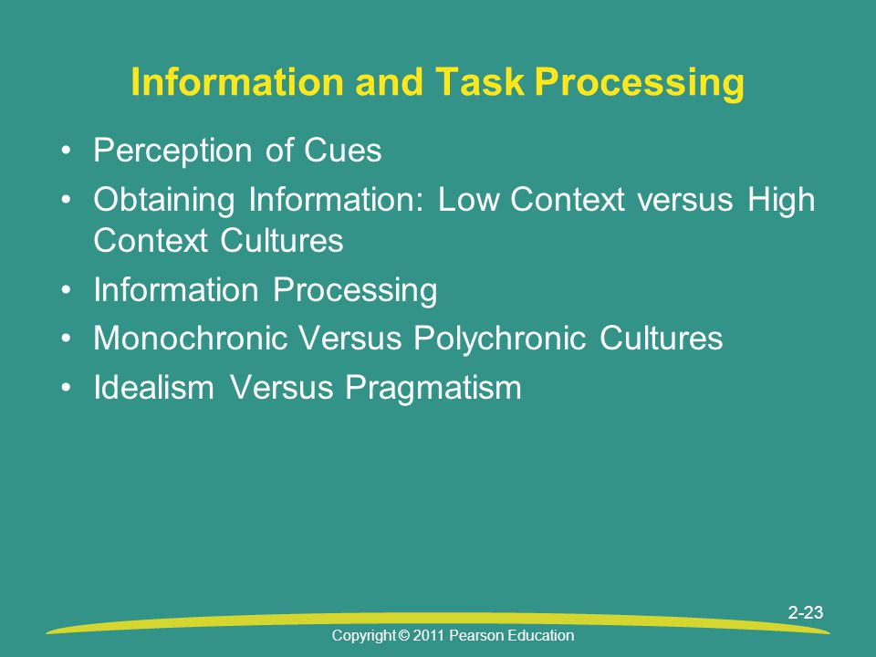 Copyright © 2011 Pearson Education 2-23 Information and Task Processing Perception of Cues Obtaining Information: Low Context versus High Context Cult